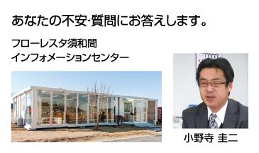 あなたの不安・質問にお答えします。フローレスタ須和間インフォメーションセンター 小野寺圭二